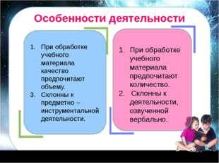 Особенности деятельности При обработке учебного материала качество предпочита