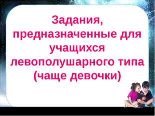 Задания, предназначенные для учащихся левополушарного типа (чаще девочки)