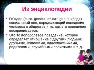 Из энциклопедии Ге́ндер (англ. gender, от лат. genus «род») — социальный пол,
