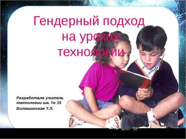 Гендерный подход на уроках технологии Разработала учитель технологии шк. № 1...
