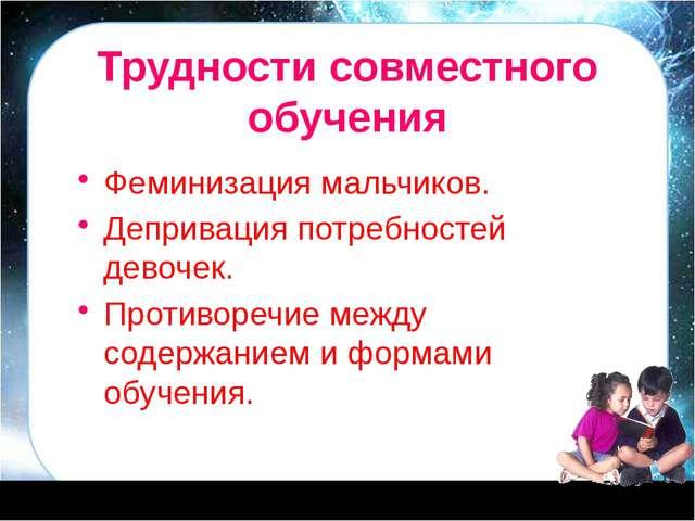 Трудности совместного обучения Феминизация мальчиков. Депривация потребностей...