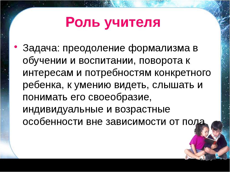 Роль учителя Задача: преодоление формализма в обучении и воспитании, поворота...