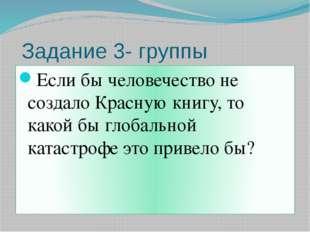 Задание 3- группы Если бы человечество не создало Красную книгу, то какой бы