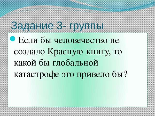 Задание 3- группы Если бы человечество не создало Красную книгу, то какой бы...