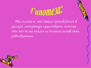 Мы считаем, что такие произведения в русской литературе существуют, потому ч