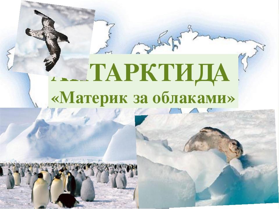 АНТАРКТИДА «Материк за облаками»