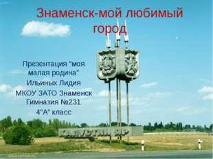 """Знаменск-мой любимый город Презентация """"моя малая родина"""" Ильиных Лидия МКОУ"""
