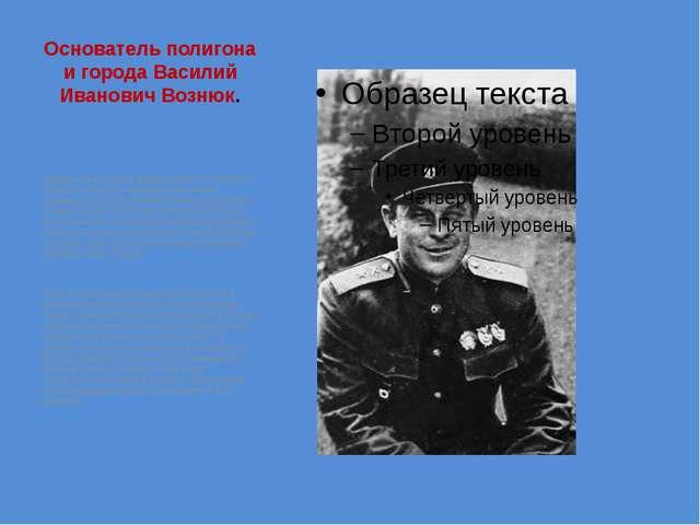 Основатель полигона и города Василий Иванович Вознюк. Первым начальником перв...