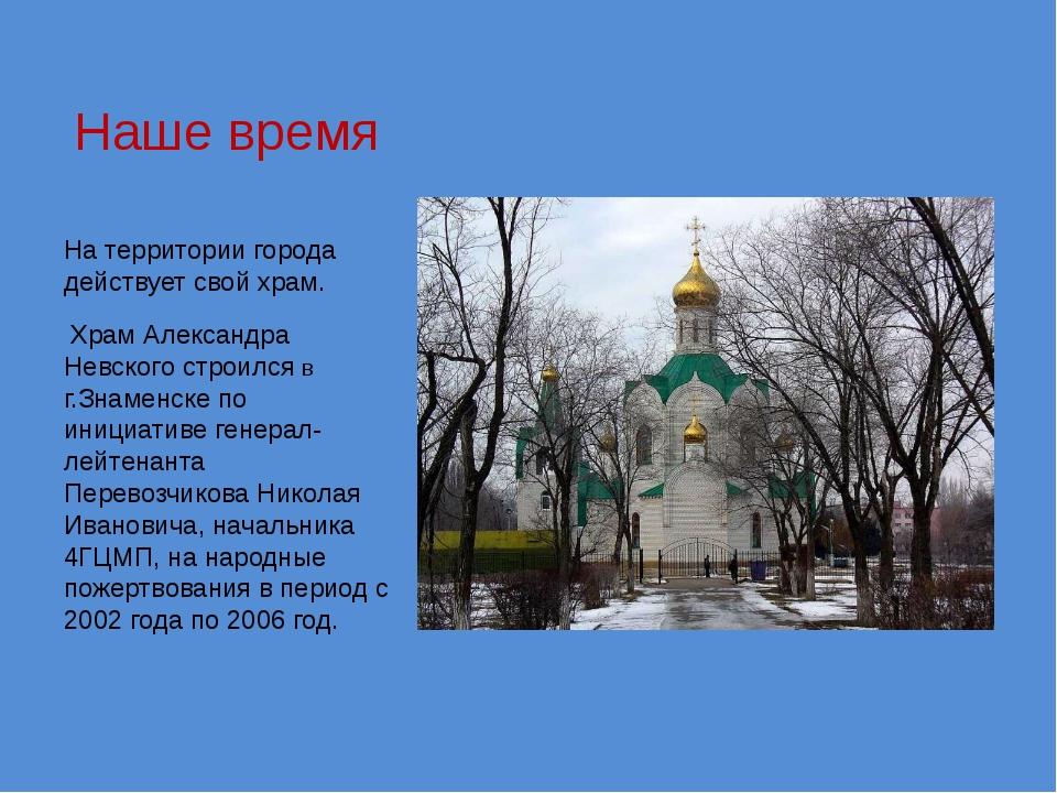 Наше время На территории города действует свой храм. Храм Александра Невского...
