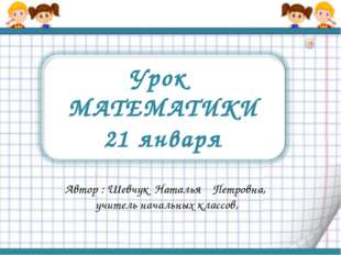 Урок МАТЕМАТИКИ 21 января Автор : Шевчук Наталья Петровна, учитель начальных