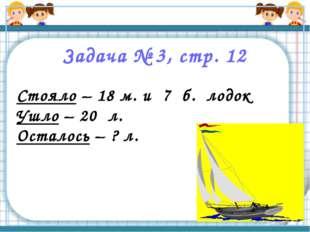 Задача № 3, стр. 12 Стояло – 18 м. и 7 б. лодок Ушло – 20 л. Осталось – ? л.