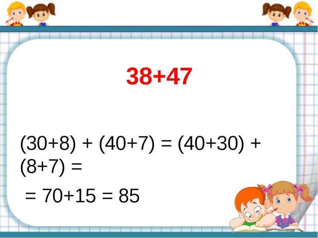 38+47 (30+8) + (40+7) = (40+30) + (8+7) = = 70+15 = 85