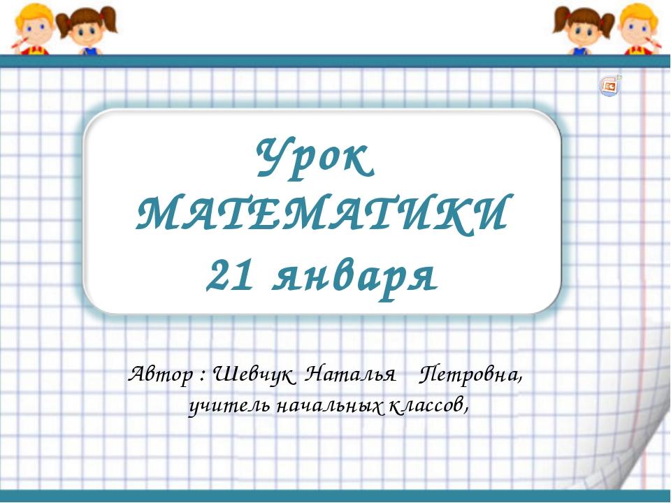 Урок МАТЕМАТИКИ 21 января Автор : Шевчук Наталья Петровна, учитель начальных...
