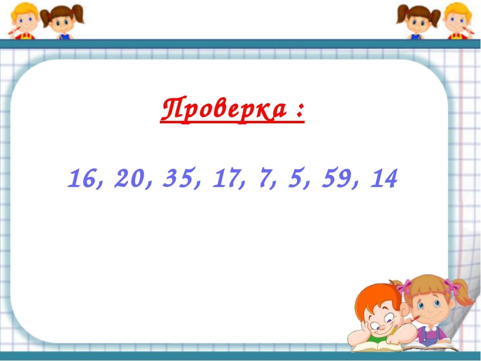 Проверка : 16, 20, 35, 17, 7, 5, 59, 14