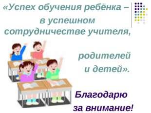 «Успех обучения ребёнка – в успешном сотрудничестве учителя, родителей и дете