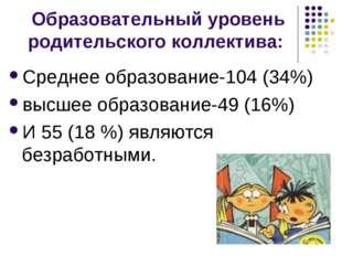 Образовательный уровень родительского коллектива: Среднее образование-104 (34