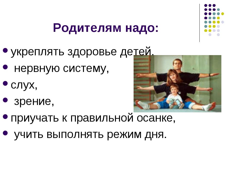 Родителям надо: укреплять здоровье детей, нервную систему, слух, зрение, приу...