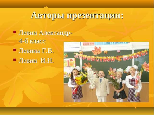 Авторы презентации: Левин Александр-4-б класс Левина Г.В. Левин И.Н.