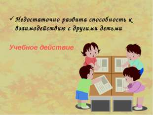 Недостаточно развита способность к взаимодействию с другими детьми Учебное де