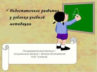 Недостаточное развитие у ребенка учебной мотивации Познавательный мотив + с