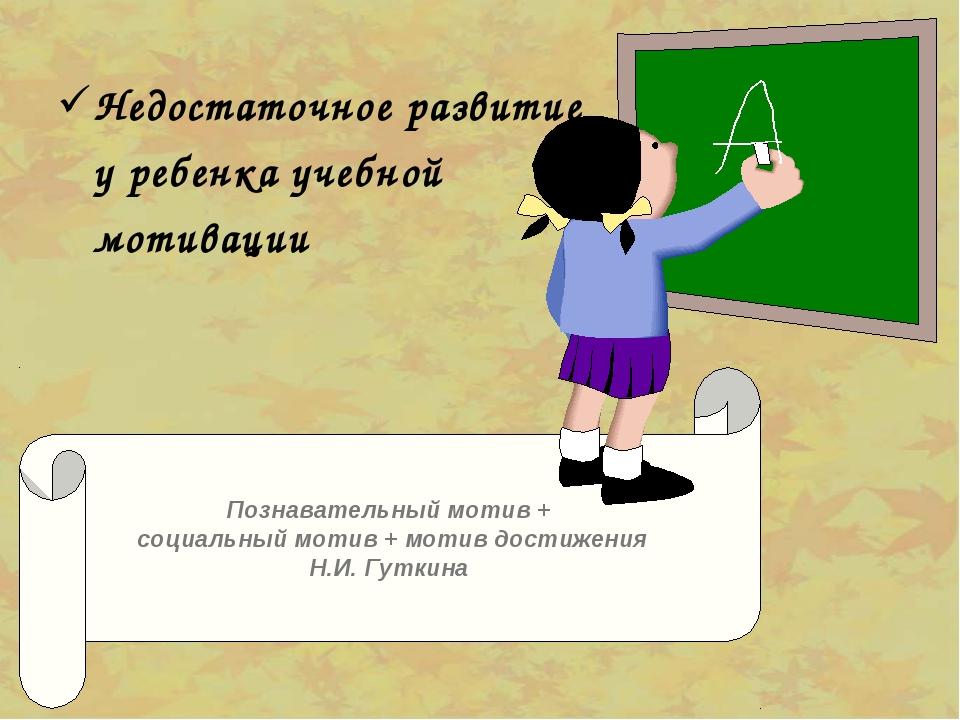 Недостаточное развитие у ребенка учебной мотивации Познавательный мотив + с...