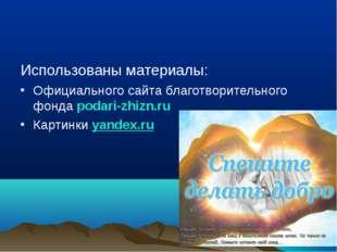 Использованы материалы: Официального сайта благотворительного фонда podari-zh