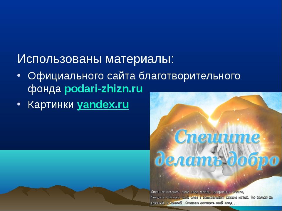Использованы материалы: Официального сайта благотворительного фонда podari-zh...