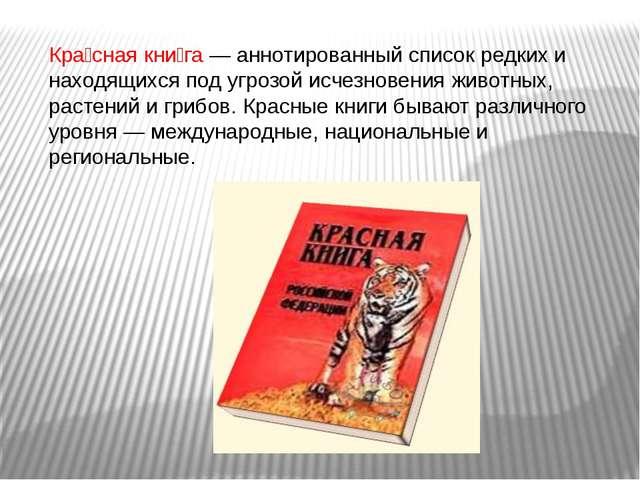 Кра́сная кни́га — аннотированный список редких и находящихся под угрозой исче...