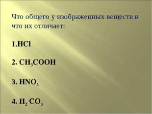 Что общего у изображенных веществ и что их отличает: HCl 2. CH3COOH 3. HNO3 4