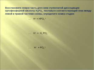 Восстановите левую часть для схем ступенчатой диссоциации ортофосфорной кисло