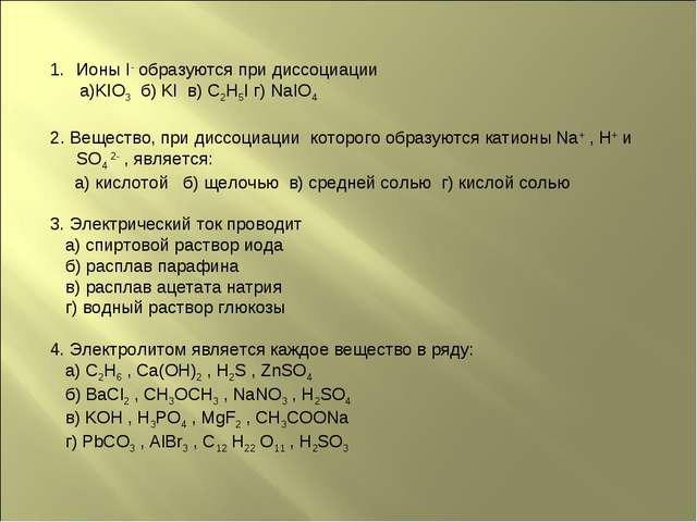 Ионы I- образуются при диссоциации а)KIO3 б) KI в) C2H5I г) NaIO4 2. Вещество...