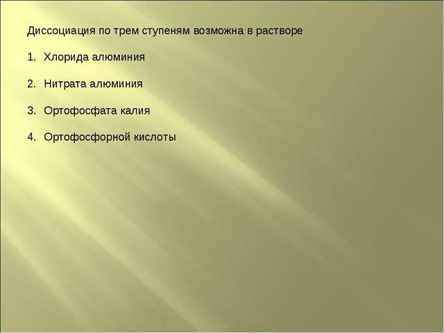 Диссоциация по трем ступеням возможна в растворе Хлорида алюминия Нитрата алю...