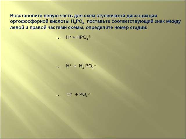 Восстановите левую часть для схем ступенчатой диссоциации ортофосфорной кисло...