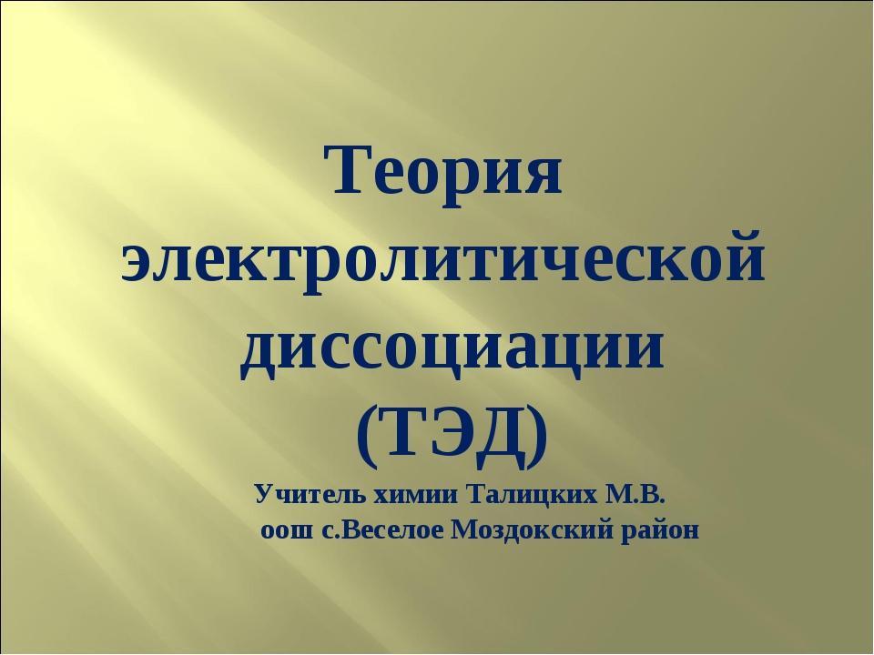 Теория электролитической диссоциации (ТЭД) Учитель химии Талицких М.В. оош с....