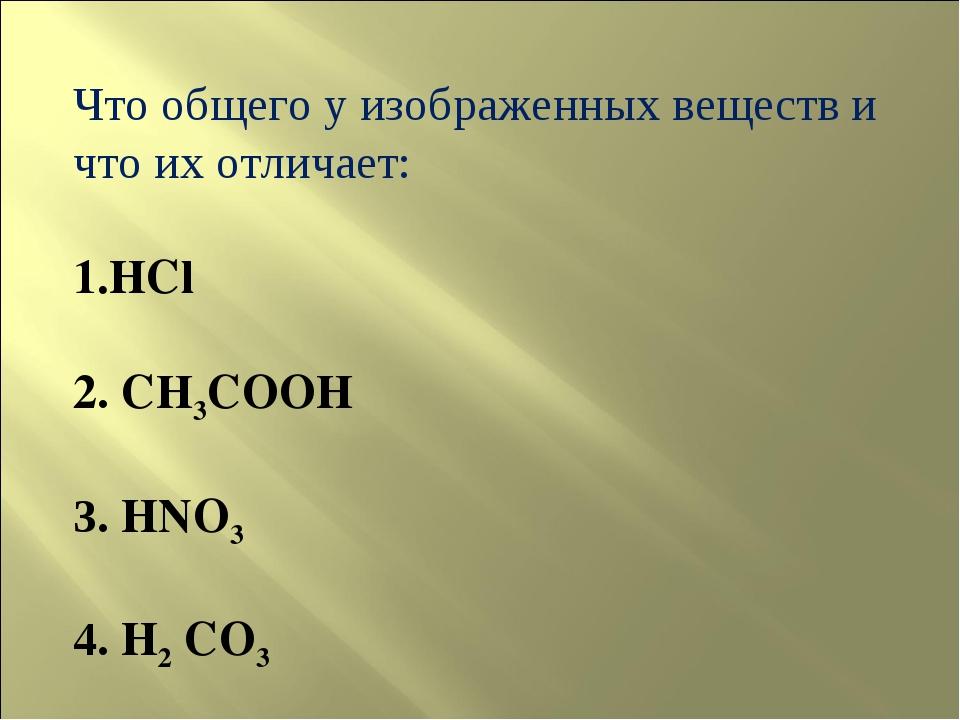 Что общего у изображенных веществ и что их отличает: HCl 2. CH3COOH 3. HNO3 4...