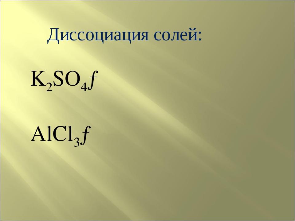 Диссоциация солей: K2SO4→ AlCl3→