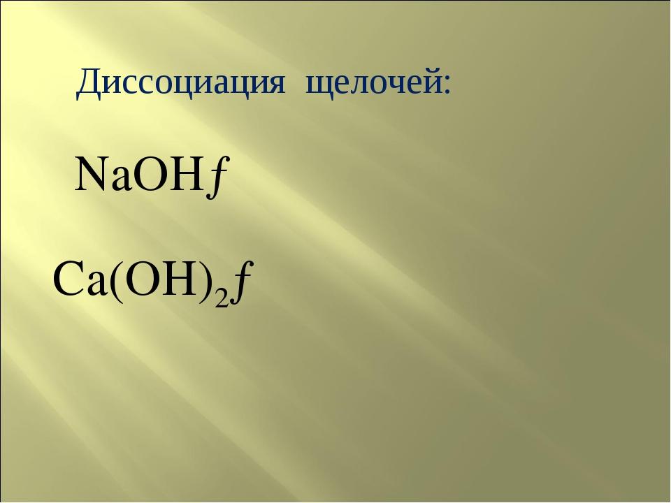 Диссоциация щелочей: NaOH→ Ca(OH)2→