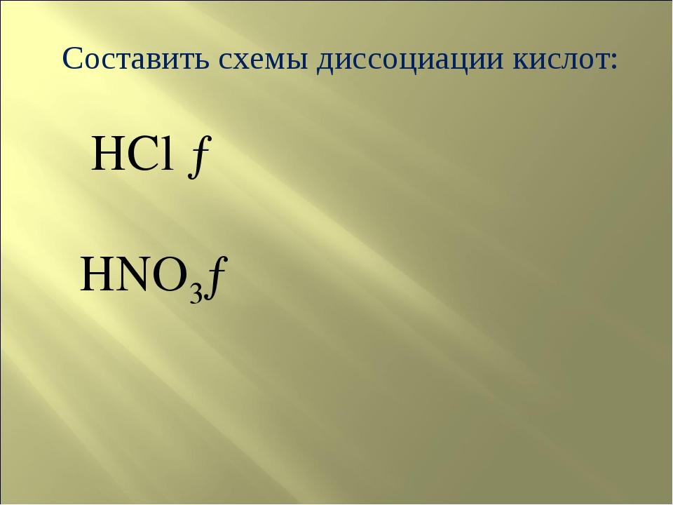 Составить схемы диссоциации кислот: HCl → HNO3→