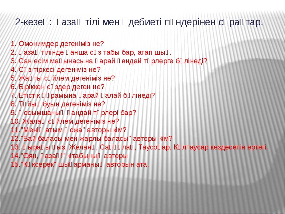 2-кезең: Қазақ тілі мен әдебиеті пәндерінен сұрақтар. 1. Омонимдер дегеніміз...