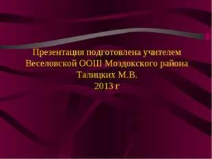 Презентация подготовлена учителем Веселовской ООШ Моздокского района Талицки