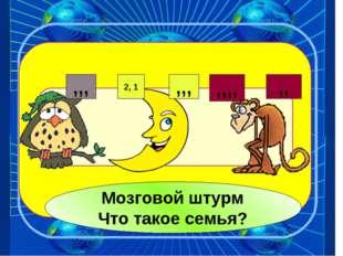 ,,, ,,, 2, 1 ,,,, ,, Мозговой штурм Что такое семья?