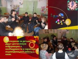 Наблюдения за детьми дадут достаточную информацию о необходимости и характер