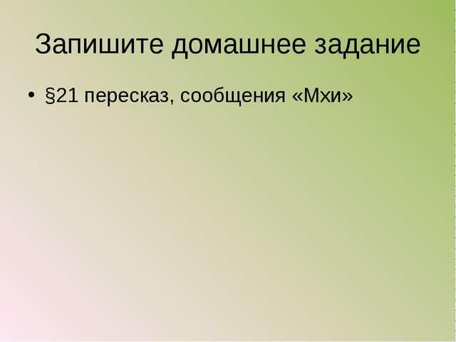 Запишите домашнее задание §21 пересказ, сообщения «Мхи»