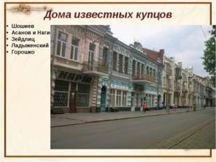 Дома известных купцов Шошиев Асанов и Нагиев Зейдлиц Ладыженский Горошко