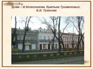 Дома – И.Колесникова, братьев Тушмаловых, В.И. Туганова