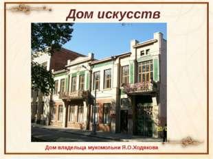 Дом искусств Дом владельца мукомольни Я.О.Ходякова