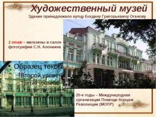 Художественный музей Здание принадлежало купцу Богдану Григорьевичу Оганову 1