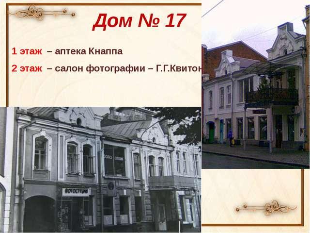 Дом № 17 1 этаж – аптека Кнаппа 2 этаж – салон фотографии – Г.Г.Квитона
