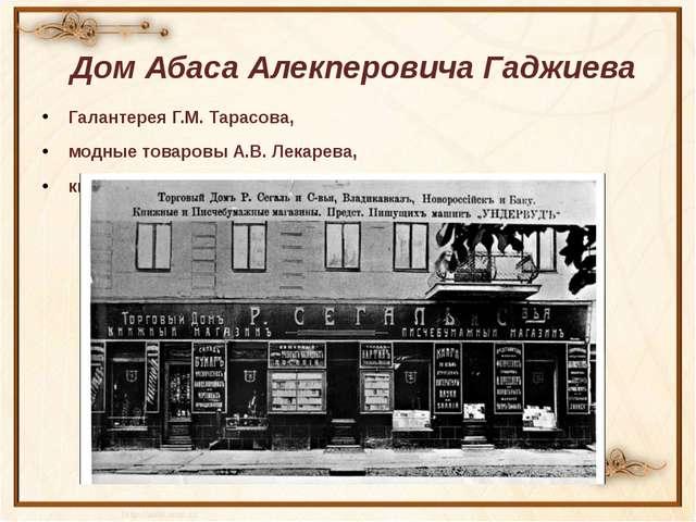 Дом Абаса Алекперовича Гаджиева Галантерея Г.М. Тарасова, модные товаровы А....