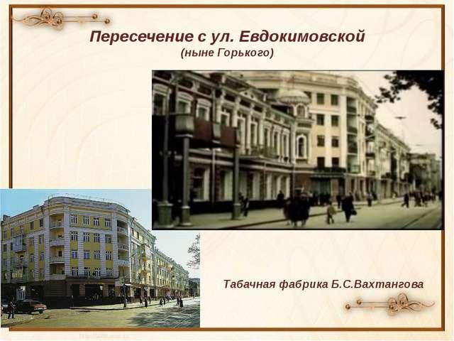 Пересечение с ул. Евдокимовской (ныне Горького) Табачная фабрика Б.С.Вахтангова
